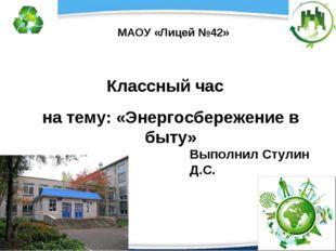 Классный час на тему: «Энергосбережение в быту» МАОУ «Лицей №42» Выполнил Сту