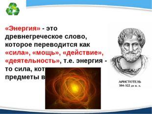 «Энергия» - это древнегреческое слово, которое переводится как «сила», «мощь»