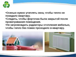 Осенью нужно утеплять окна, чтобы тепло не покидало квартиру. Следить, чтобы