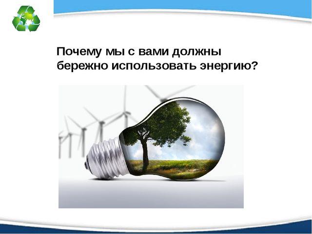 Почему мы с вами должны бережно использовать энергию?