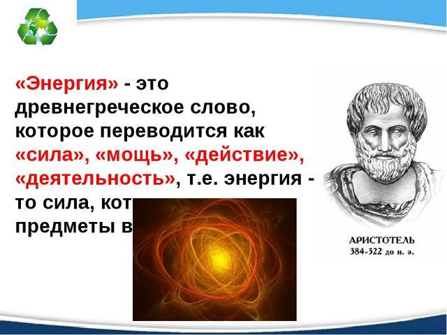 «Энергия» - это древнегреческое слово, которое переводится как «сила», «мощь»...