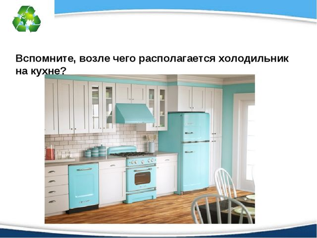Вспомните, возле чего располагается холодильник на кухне?