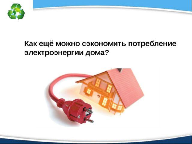 Как ещё можно сэкономить потребление электроэнергии дома?
