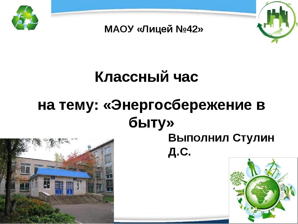 Классный час на тему: «Энергосбережение в быту» МАОУ «Лицей №42» Выполнил Сту...