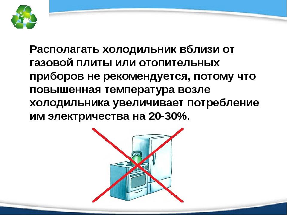 Располагать холодильник вблизи от газовой плиты или отопительных приборов не...