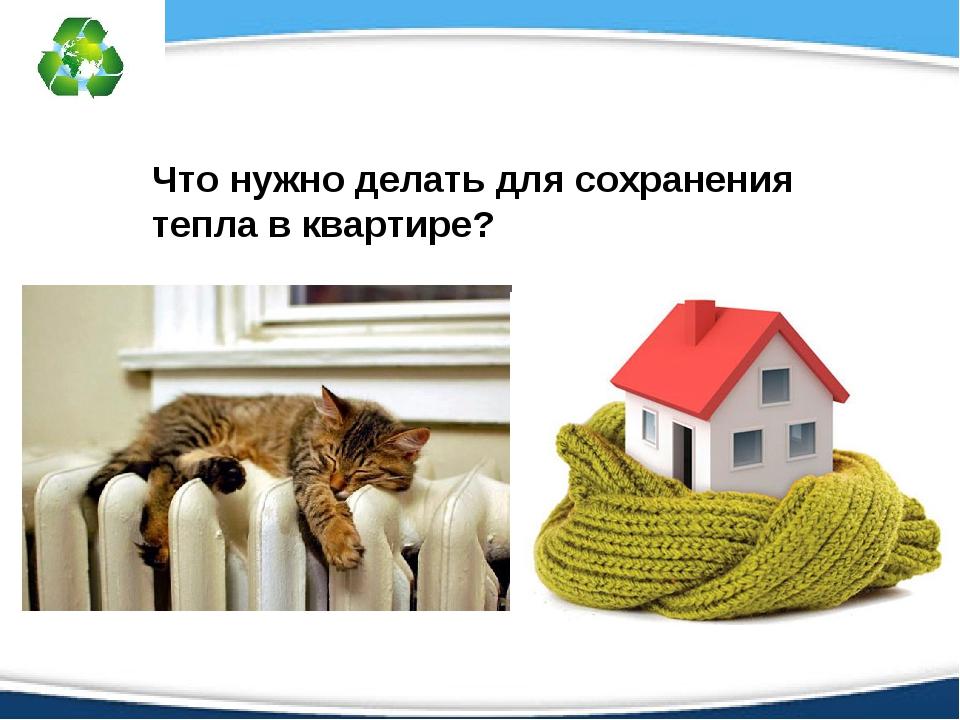 Что нужно делать для сохранения тепла в квартире?