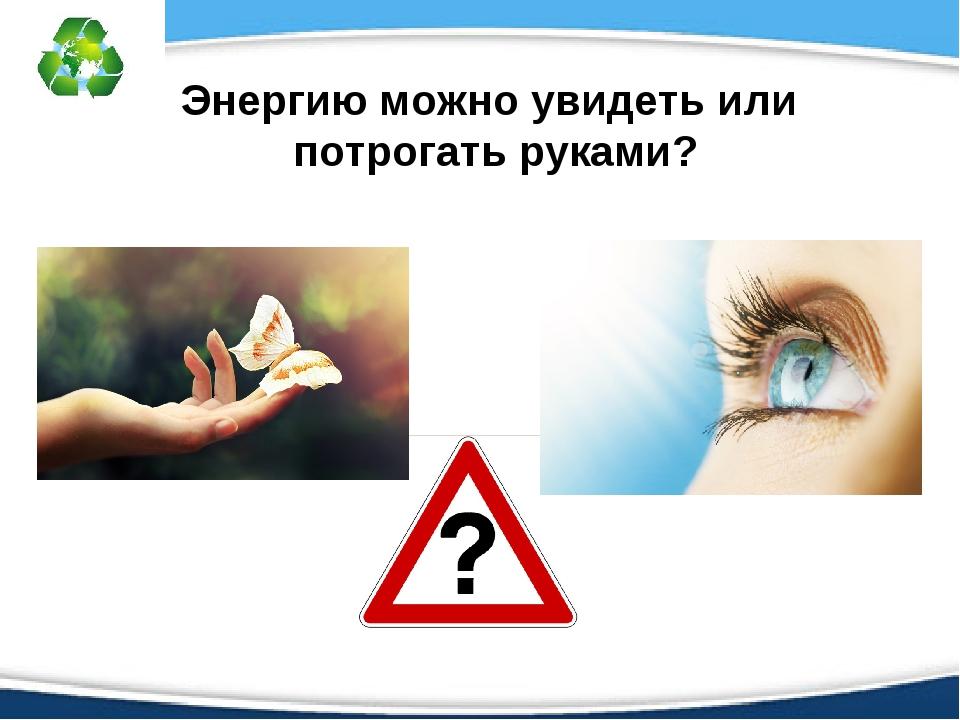 Энергию можно увидеть или потрогать руками?