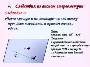 Е М Р α 6) Следствия из аксиом стереометрии: Следствие 1: «Через прямую и не