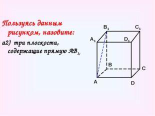 Пользуясь данным рисунком, назовите: а2) три плоскости, содержащие прямую АВ1