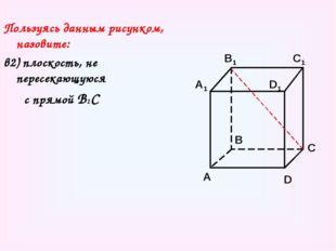 Пользуясь данным рисунком, назовите: в2) плоскость, не пересекающуюся с прямо
