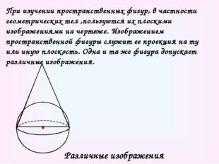 При изучении пространственных фигур, в частности геометрических тел ,пользуют