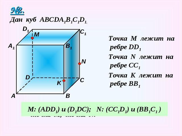 №2. Дан куб АВСDA1B1C1D1. Точка М лежит на ребре DD1 Точка N лежит на ребре C...