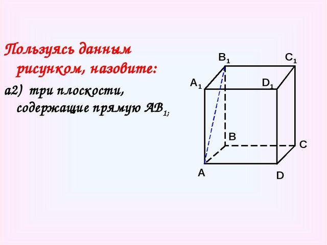 Пользуясь данным рисунком, назовите: а2) три плоскости, содержащие прямую АВ1...