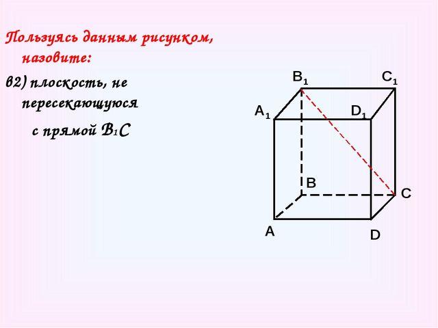 Пользуясь данным рисунком, назовите: в2) плоскость, не пересекающуюся с прямо...