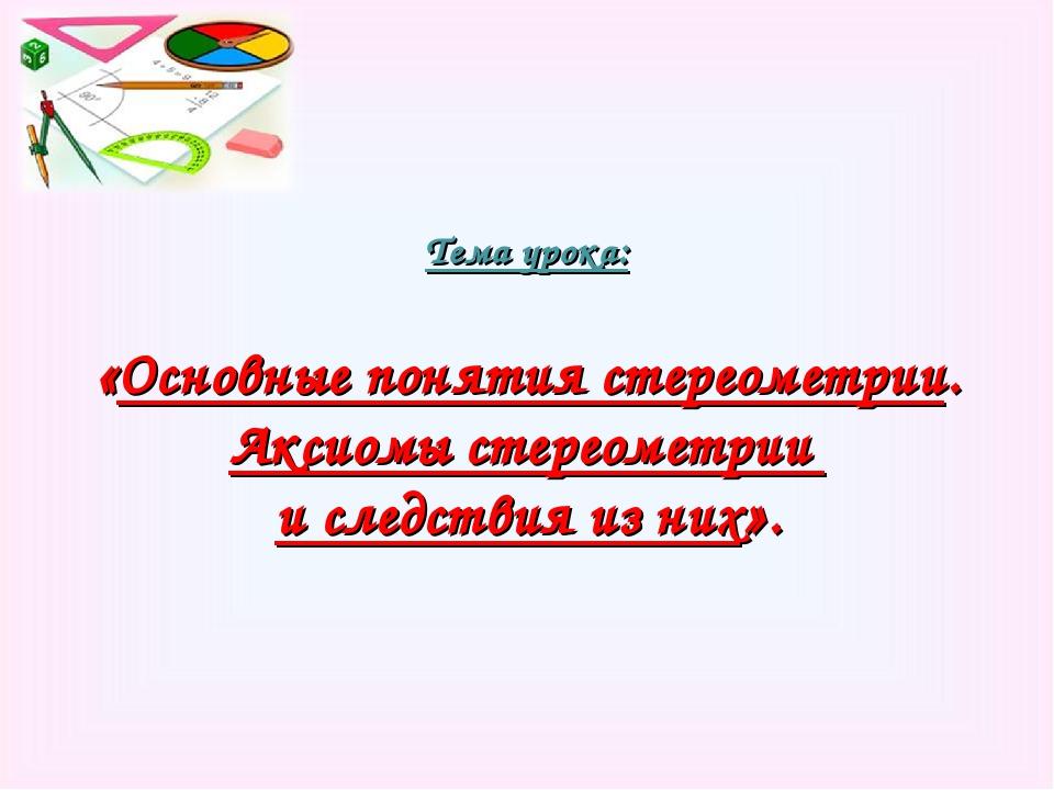 Тема урока: «Основные понятия стереометрии. Аксиомы стереометрии и следствия...
