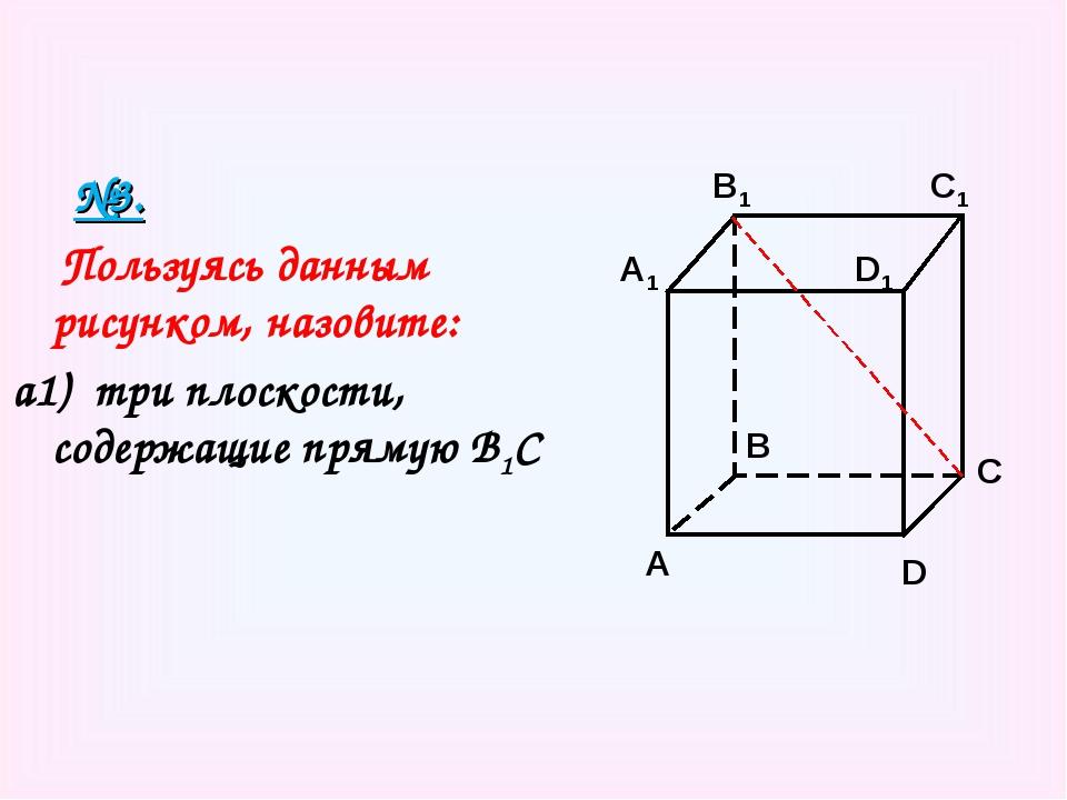 №3. Пользуясь данным рисунком, назовите: а1) три плоскости, содержащие пряму...