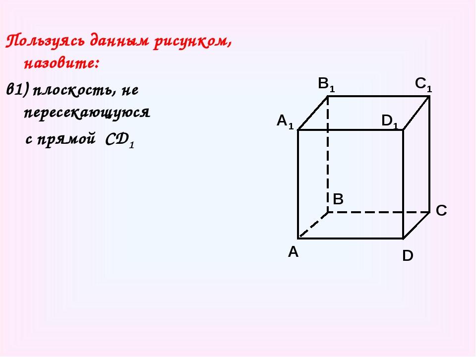 Пользуясь данным рисунком, назовите: в1) плоскость, не пересекающуюся с прямо...