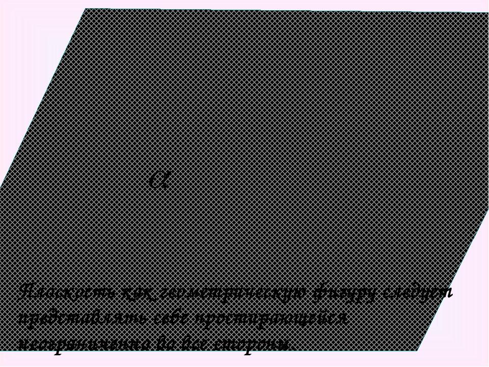 Плоскость как геометрическую фигуру следует представлять себе простирающейся...