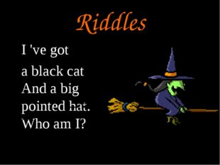 Riddles I 've got a black cat And a big pointed hat. Who am I?