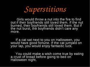 Superstitions Girls would throw a nut into the fire to find out if their boyf