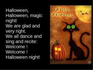 Halloween, Halloween, magic night! We are glad and very right. We all dance a