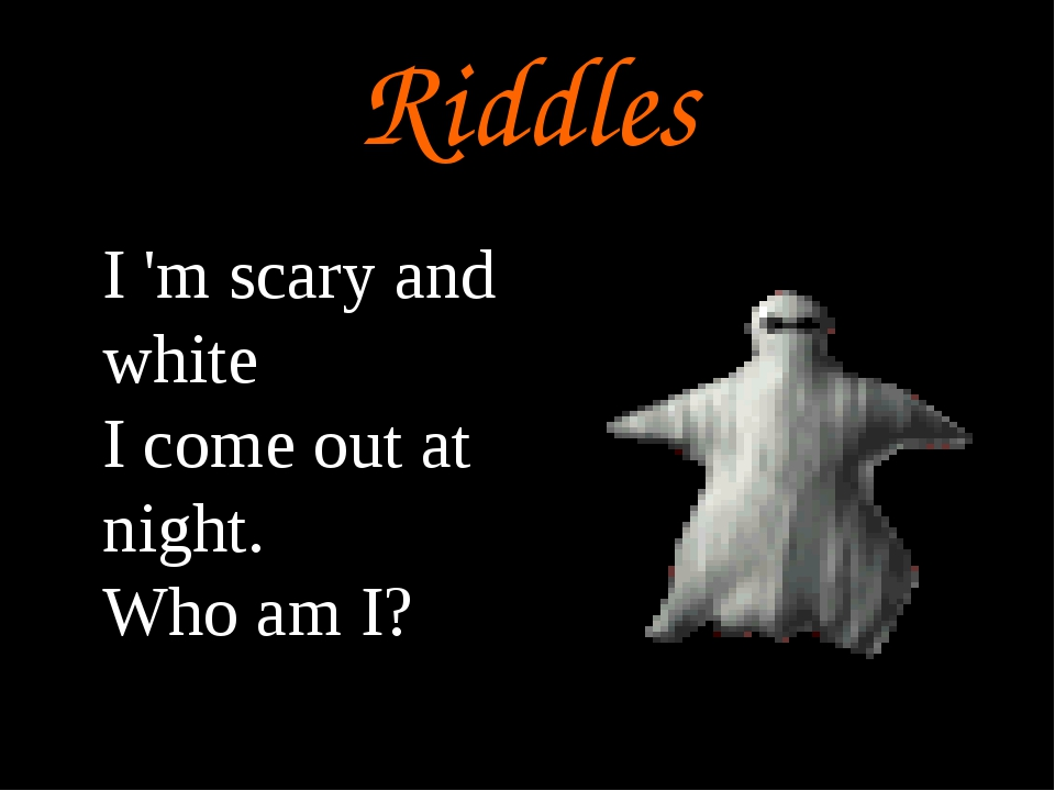 Riddles I 'm scary and white I come out at night. Who am I?