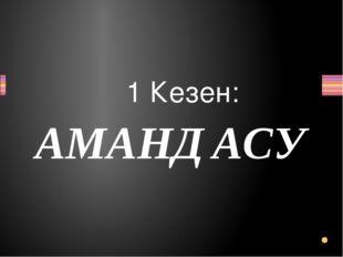 1 Кезен: АМАНДАСУ