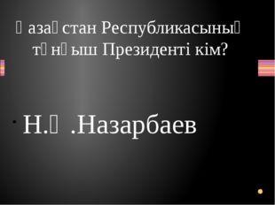 Қазақстан Республикасының тұнғыш Президенті кім? Н.Ә.Назарбаев Вопрос Ответ