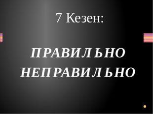 ПРАВИЛЬНО НЕПРАВИЛЬНО 7 Кезен: