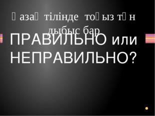 Қазақ тілінде тоғыз тән дыбыс бар Вопрос ПРАВИЛЬНО или НЕПРАВИЛЬНО? ПРАВИЛЬНО