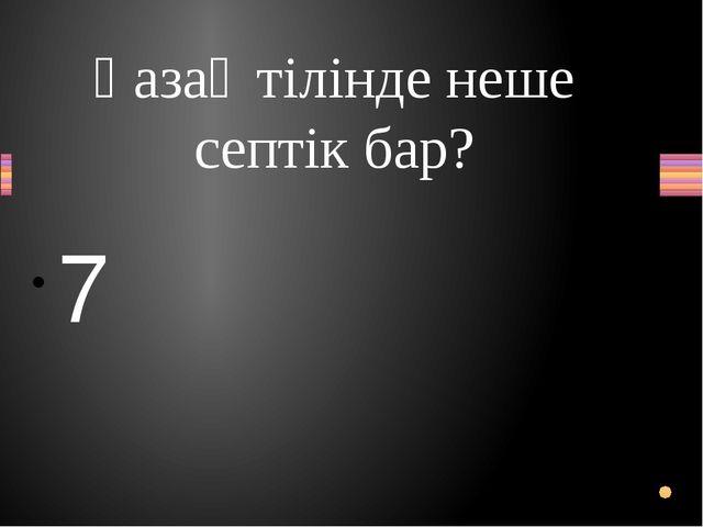 Қазақ тілінде неше септік бар? 7 Вопрос Ответ