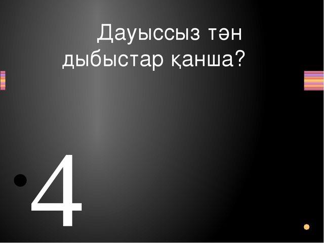 Дауыссыз тән дыбыстар қанша? 4 (Қ,Ғ,Һ,Ң,) Вопрос Ответ