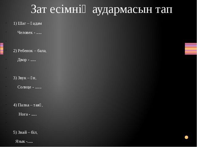 1) Шаг – қадам Человек - .....  2) Ребенок – бала, Двор - .....  3) Звук –...