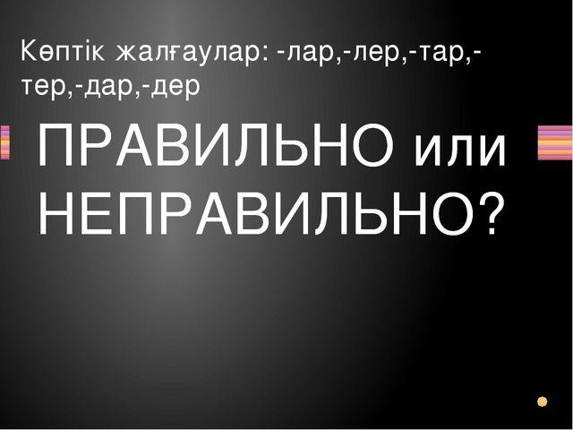 Көптік жалғаулар: -лар,-лер,-тар,-тер,-дар,-дер Вопрос ПРАВИЛЬНО или НЕПРАВИЛ...