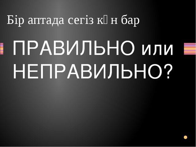 Бір аптада сегіз күн бар Вопрос ПРАВИЛЬНО или НЕПРАВИЛЬНО? ПРАВИЛЬНО или НЕПР...