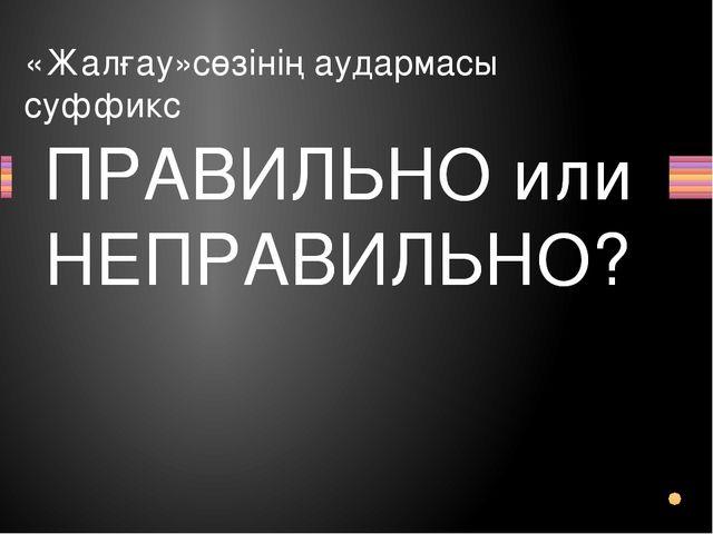 «Жалғау»сөзінің аудармасы суффикс Вопрос ПРАВИЛЬНО или НЕПРАВИЛЬНО? ПРАВИЛЬНО...
