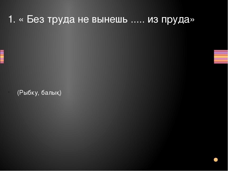 1. « Без труда не вынешь ..... из пруда» (Рыбку, балық) Вопрос Ответ