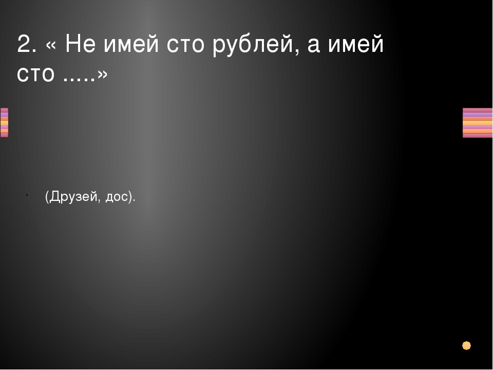2. « Не имей сто рублей, а имей сто .....» (Друзей, дос). Вопрос Ответ