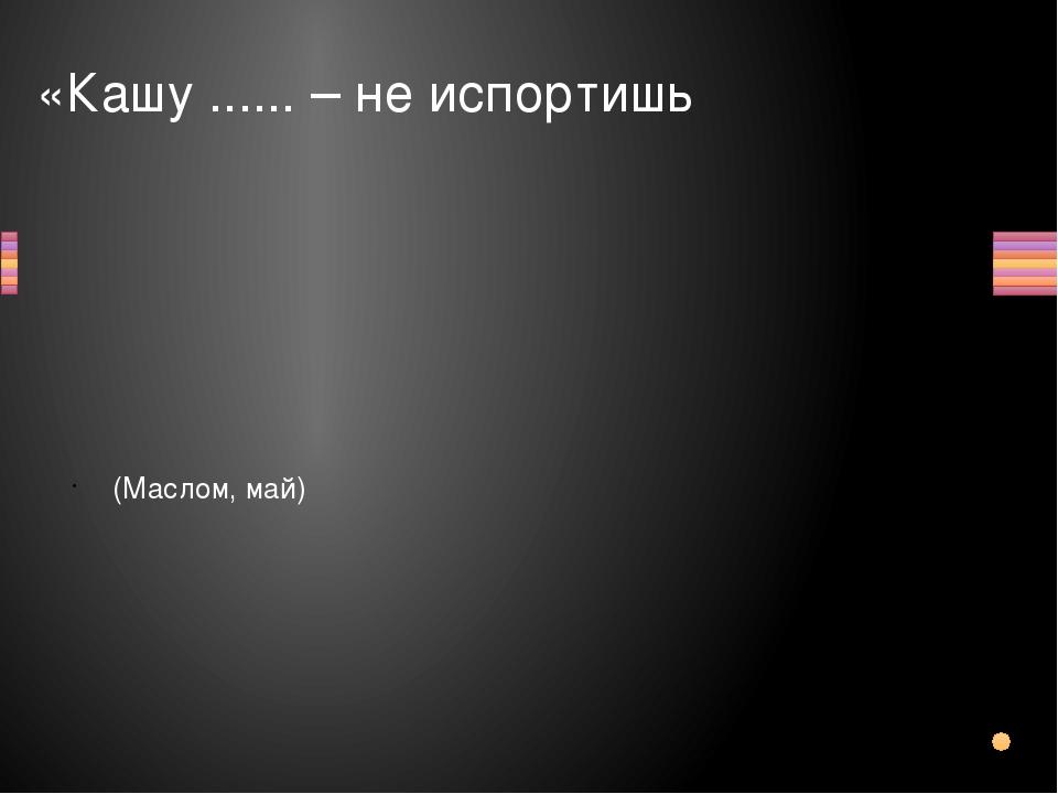 «Кашу ...... – не испортишь (Маслом, май) Вопрос Ответ
