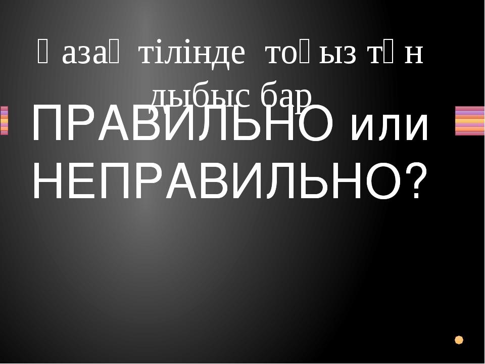 Қазақ тілінде тоғыз тән дыбыс бар Вопрос ПРАВИЛЬНО или НЕПРАВИЛЬНО? ПРАВИЛЬНО...