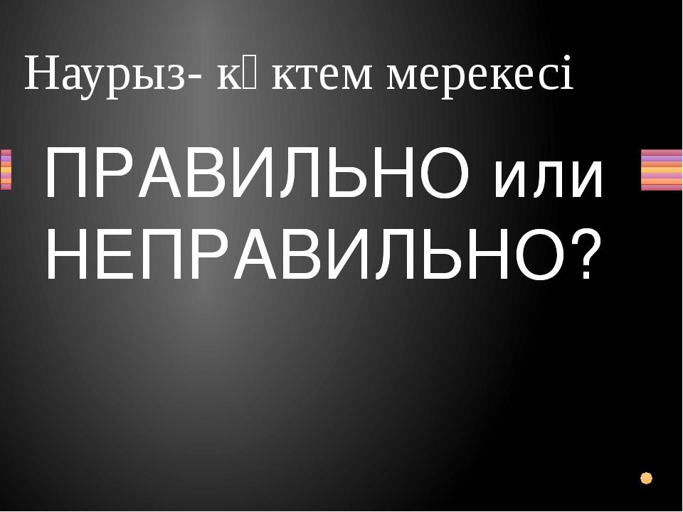 Наурыз- көктем мерекесі Вопрос ПРАВИЛЬНО или НЕПРАВИЛЬНО? ПРАВИЛЬНО или НЕПРА...