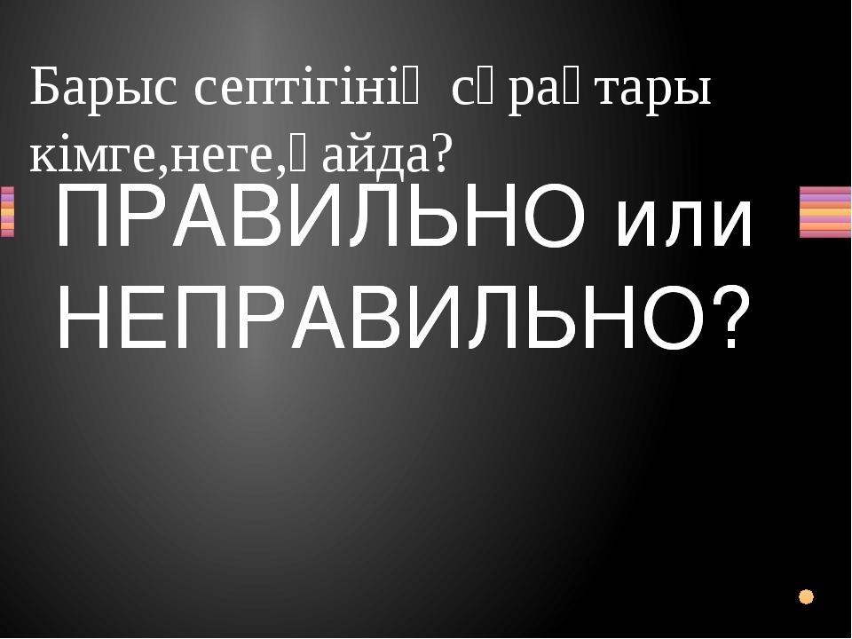 Барыс септігінің сұрақтары кімге,неге,қайда? Вопрос ПРАВИЛЬНО или НЕПРАВИЛЬНО...