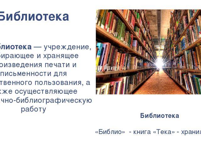 Библиотека Библиотека— учреждение, собирающее и хранящее произведения печат...