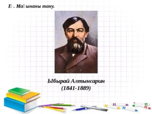 Ыбырай Алтынсарин (1841-1889) ІҮ. Мағынаны тану.