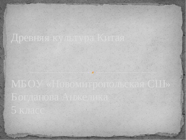 МБОУ «Новомитропольская СШ» Богданова Анжелика 5 класс Древняя культура Китая