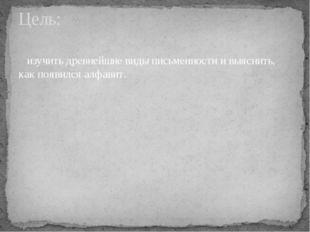 изучить древнейшие виды письменности и выяснить, как появился алфавит. Цель: