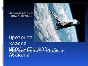 Космические корабли Презентация учеников 4б класса  МБОУ «СОШ №30» г. Абакана