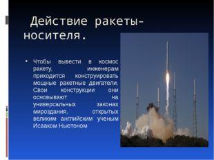 Действие ракеты-носителя.  Чтобы вывести в космос ракету, инженерам приходит
