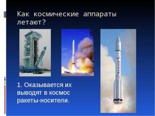 Как космические аппараты летают?   1. Оказывается их выводят в космос ракеты