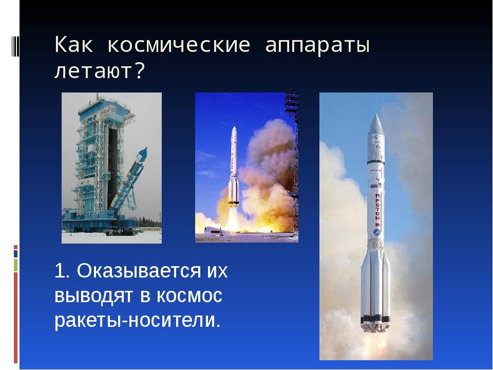 Как космические аппараты летают?   1. Оказывается их выводят в космос ракеты...